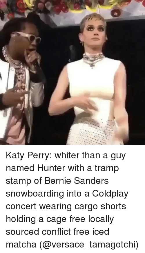 Bernie Sanders, Coldplay, and Katy Perry: Katy Perry: whiter than a guy named Hunter with a tramp stamp of Bernie Sanders snowboarding into a Coldplay concert wearing cargo shorts holding a cage free locally sourced conflict free iced matcha (@versace_tamagotchi)