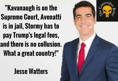 """Jail, Memes, and Supreme: """"Kavanaugh is on the  Supreme Court, Avenatti  is in jail, Stormy has to  pay Irump's legal fees,  and there is no collusion.  What a great country!""""  Jesse Watters"""
