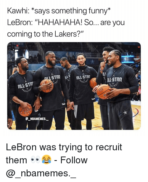 """Funny, Los Angeles Lakers, and Memes: Kawhi: *says something funny*  LeBron: """"HAHAHAHA! So... are you  coming to the Lakers?""""  LL STAR  ALL-STA  NBAMEMES. LeBron was trying to recruit them 👀😂 - Follow @_nbamemes._"""