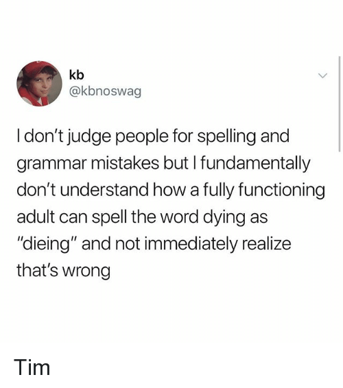 """dieing: kb  @kbnoswag  I don't judge people for spelling and  grammar mistakes but I fundamentally  don't understand how a fully functioning  adult can spell the word dying as  """"dieing"""" and not immediately realize  that's wrong Tim"""