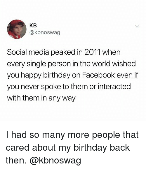 Birthday, Facebook, and Social Media: KB  @kbnoswag  Social media peaked in 2011 when  every single person in the world wished  you happy birthday on Facebook even if  you never spoke to them or interacted  with them in any way I had so many more people that cared about my birthday back then. @kbnoswag