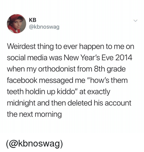 """Facebook, Social Media, and Dank Memes: KB  @kbnoswag  Weirdest thing to ever happen to me orn  social media was New Year's Eve 2014  when my orthodonist from 8th grade  facebook messaged me """"how's them  teeth holdin up kiddo"""" at exactly  midnight and then deleted his account  the next morning (@kbnoswag)"""