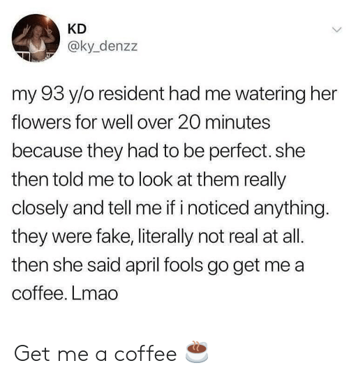 Fake, Lmao, and Coffee: KD  @ky_denzz  my 93 y/o resident had me watering her  flowers for well over 20 minutes  because they had to be perfect. she  then told me to look at them really  closely and tell me if i noticed anything.  they were fake, literally not real at all.  then she said april fools go get me a  coffee. Lmao Get me a coffee ☕️