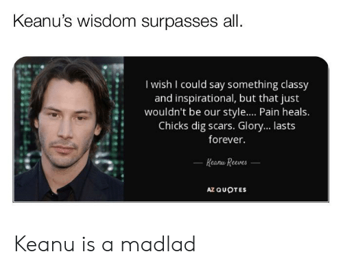 Keanu's Wisdom Surpasses All I Wish I Could Say Something