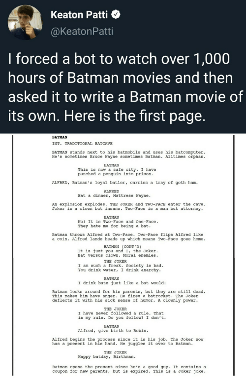 attorney: Keaton Patti  @KeatonPatti  I forced a bot to watch over 1,000  hours of Batman movies and then  asked it to write a Batman movie of  its own. Here is the first page.  BATMAN  INT. TRADITIONAL BATCAVE  BATMAN stands next to his batmobile and uses his batcomputer  He's sometimes Bruce Wayne sometimes Batman. Alltimes orphan  BATMAN  This is now a safe city. I have  punched a penguin into prison  ALFRED, Batman's loyal batler, carries a tray of goth ham  ALFRED  Eat a dinner, Mattress Wayne  An explosion explodes. THE JOKER and TWO-FACE enter the cave  Joker is a clown but insane. Two-Face is a man but attorney  BATMAN  No! It is Two-Face and One-Face.  a bat  They hate me for being  Batman throws Alfred at Two-Face. Two-Face flips Alfred like  a coin. Alfred lands heads up which means Two-Face goes home  BATMAN (CONT'D)  It is just you and I, the Joker.  Bat versus clown. Moral enemies  THE JOKER  I am such a freak. Society is bad  You drink water, I drink anarchy  ΒΑTMAΝ  I drink bats just like a bat would!  Batman looks around for his parents, but they are still dead  This makes him have anger. He fires a batrocket. The Joker  deflects it with his sick sense of humor. A clOwnly power  THE JOKER  I have never followed a rule. That  is my rule. Do you follow? I don't  BATMAN  Alfred, give birth to Robin  Alfred begins the process since it is his job. The Joker now  has a present in his hand. He juggles it over to Batman  THE JOKER  Happy batday, Birthman  Batman opens the present since he's a good guy. It contains a  coupon for new parents, but is expired. This is a Joker joke