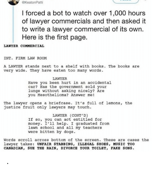 Lawyer: @KeatonPatti  I forced a bot to watch over 1,000 hours  of lawyer commercials and then asked it  to write a lawyer commercial of its own.  Here is the first page.  LAWYER COMMERCIAL  INT. FIRM LAW ROOM  A LAWYER stands next to a shelf with books. The books are  very wide. They have eaten too many words.  LAWYER  Have you been hurt in an accidental  car? Has the government sold your  lungs without asking nicely? Are  you Mesothelioma? Answer me!  The lawyer opens a briefcase. It's full of lemons, the  justice fruit only lawyers may touch.  LAWYER (CONT'D)  If so, you can act entitled for  money. I'll help. I graduated from  lawn school and all my teachers  were bitten by dogs.  Words scroll across bottom of the screen. These are cases the  lawyer takes: UNFAIR STABBING, ILLEGAL SHOES, MUSIC TOO  CANADIAN, SUE THE RAIN, DIVORCE YOUR TOILET, FAKE SONS. .