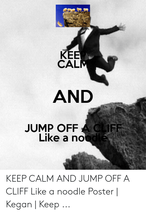 Jumping Off A Cliff Meme: KEE  CALM  AND  JUMP OFF A CLIFF  Like a noodle KEEP CALM AND JUMP OFF A CLIFF Like a noodle Poster | Kegan | Keep ...