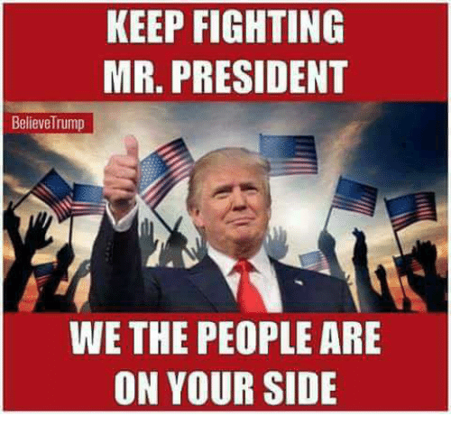 Memes, 🤖, and President: KEEP FIGHTING  MR. PRESIDENT  BelieveTrump  WE THE PEOPLE ARE  ON YOUR SIDE