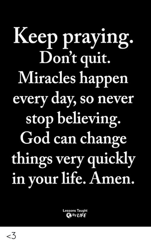 God, Life, and Memes: Keep praying.  Don't quit.  Miracles happen  every day, so never  stop believing.  God can change  things very quickly  in vour life. Amen.  Lessons Taught  By LIFE <3
