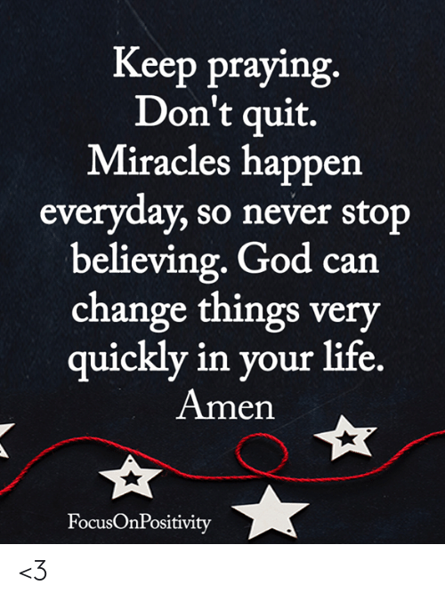 God, Life, and Memes: Keep praying  Don't quit.  Miracles happen  everyday, so never stop  believing. God can  change things very  uicklv in vour life  Amen  FocusOnPositivity <3