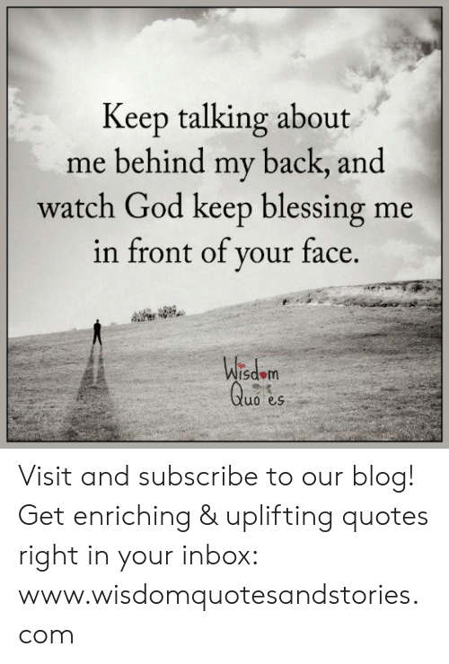 God, Blog, and Inbox: Keep talking about  me behind my back, and  watch God keep blessing me  in front of your face.  Wisdom  Quo es Visit and subscribe to our blog! Get enriching & uplifting quotes right in your inbox: www.wisdomquotesandstories.com