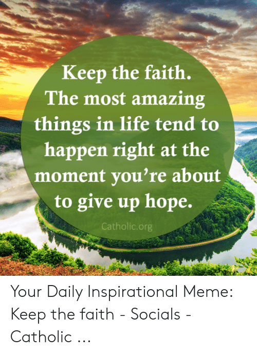 Faith Meme: Keep the faith.  The most amazing  things in life tend to  happen right at the  moment you're about  to give up hope.  Catholic.org Your Daily Inspirational Meme: Keep the faith - Socials - Catholic ...