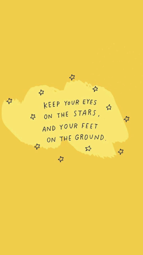 Stars, Feet, and Yes: KEEP YOUR E YES  ON THE STARS  AND YOUR FEET  ON THE GROUND