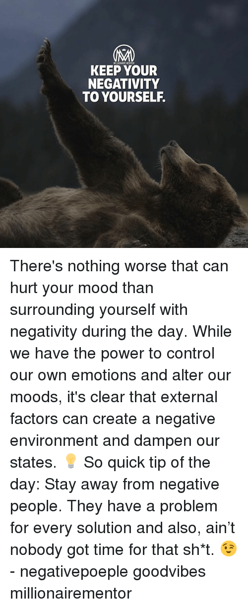 Memes, Mood, and Control: KEEP YOUR  NEGATIVITY  TO YOURSELF. There's nothing worse that can hurt your mood than surrounding yourself with negativity during the day. While we have the power to control our own emotions and alter our moods, it's clear that external factors can create a negative environment and dampen our states. 💡 So quick tip of the day: Stay away from negative people. They have a problem for every solution and also, ain't nobody got time for that sh*t. 😉 - negativepoeple goodvibes millionairementor