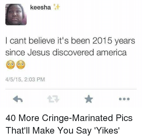 America, Jesus, and Been: keesha  att  I cant believe it's been 2015 years  since Jesus discovered america  4/5/15, 2:03 PM 40 More Cringe-Marinated Pics That'll Make You Say 'Yikes'