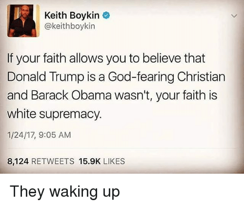 Memes, 🤖, and Keith: Keith Boykin  (a keithboykin  If your faith allows you to believe that  Donald Trump is a God-fearing Christian  and Barack Obama wasn't, your faith is  white supremacy.  1/24/17, 9:05 AM  8,124  RETWEETS 15.9K  LIKES They waking up