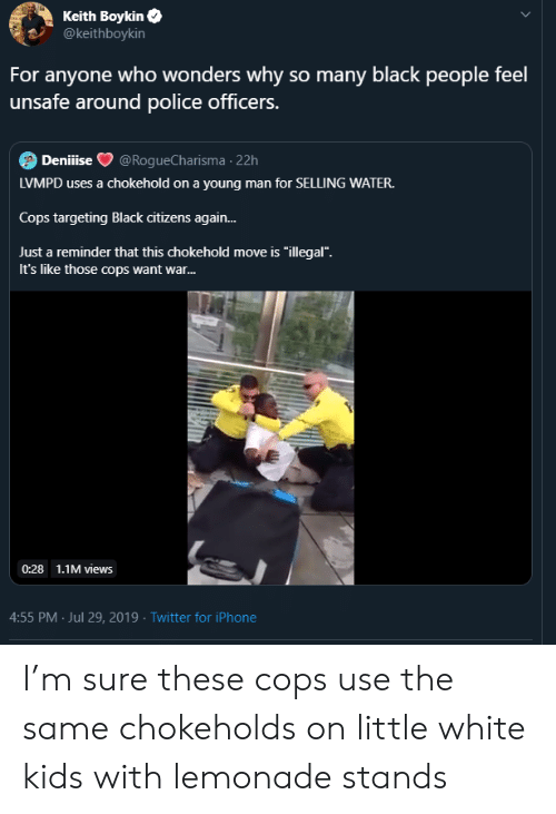 """just a reminder that: Keith Boykin  @keithboykin  For anyone who wonders why so many black people feel  unsafe around police officers.  Deniiise  @RogueCharisma 22h  LVMPD uses a chokehold on a young man for SELLING WATER.  Cops targeting Black citizens again...  Just a reminder that this chokehold move is """"illegal"""".  It's like those cops want war...  0:28 1.1M views  4:55 PM Jul 29, 2019 Twitter for iPhone I'm sure these cops use the same chokeholds on little white kids with lemonade stands"""