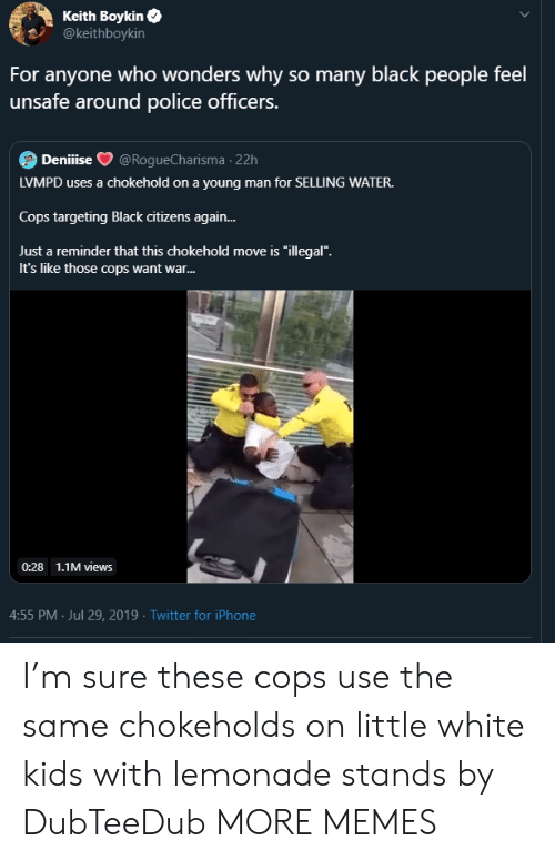 """just a reminder that: Keith Boykin  @keithboykin  For anyone who wonders why so many black people feel  unsafe around police officers.  Deniiise  @RogueCharisma 22h  LVMPD uses a chokehold on a young man for SELLING WATER.  Cops targeting Black citizens again...  Just a reminder that this chokehold move is """"illegal"""".  It's like those cops want war...  0:28 1.1M views  4:55 PM Jul 29, 2019 Twitter for iPhone I'm sure these cops use the same chokeholds on little white kids with lemonade stands by DubTeeDub MORE MEMES"""