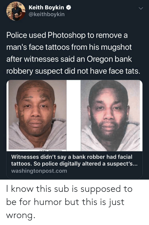 Photoshop, Police, and Tattoos: Keith Boykin  @keithboykin  RCEL  CAN-  ERICA  IDXES  Police used Photoshop to remove a  man's face tattoos from his mugshot  after witnesses said an Oregon bank  robbery suspect did not have face tats.  e  Witnesses didn't say a bank robber had facial  tattoos. So police digitally altered a suspect's...  washingtonpost.com I know this sub is supposed to be for humor but this is just wrong.