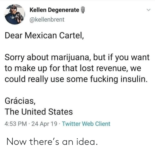 Fucking, Sorry, and Twitter: Kellen Degenerate  akellenbrent  Dear Mexican Cartel,  Sorry about marijuana, but if you want  to make up for that lost revenue, we  could really use some fucking insulin.  Grácias,  The United States  4:53 PM 24 Apr 19 Twitter Web Client Now there's an idea.