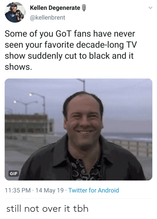 Android, Gif, and Tbh: Kellen Degenerate  okellenbrent  Some of you GoT fans have never  seen your favorite decade-long TV  show suddenly cut to black and it  shows.  GIF  11:35 PM 14 May 19 Twitter for Android still not over it tbh