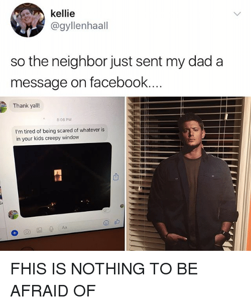 Kellie: kellie  @gyllenhaall  so the neighbor just sent my dad a  message on facebook  Thank yall!  2  8:06 PM  I'm tired of being scared of whatever is  in your kids creepy window FHIS IS NOTHING TO BE AFRAID OF