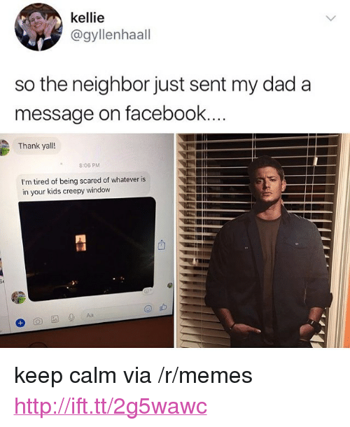 "Kellie: kellie  @gyllenhaall  so the neighbor just sent my dad a  message on facebook  Thank yall!  8:06 PM  I'm tired of being scared of whatever is  in your kids creepy window <p>keep calm via /r/memes <a href=""http://ift.tt/2g5wawc"">http://ift.tt/2g5wawc</a></p>"