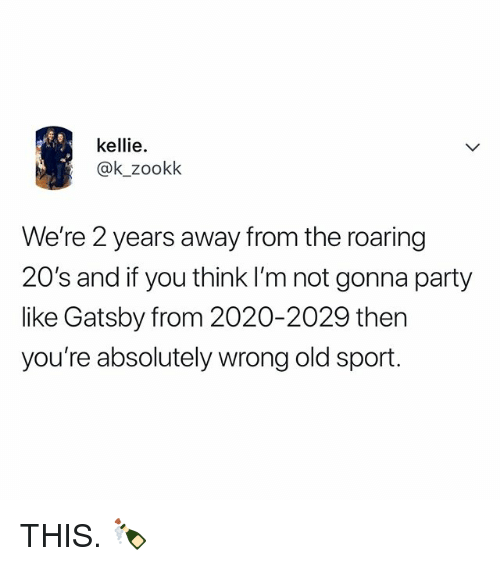 Kellie: kellie.  @k_zookk  We're 2 years away from the roaring  20's and if you think I'm not gonna party  like Gatsby from 2020-2029 then  you're absolutely wrong old sport. THIS. 🍾