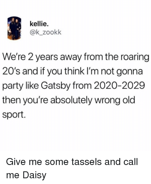 Kellie: kellie.  @k_zookk  We're 2 years away from the roaring  20's and if you think I'm not gonna  party like Gatsby from 2020-2029  then you're absolutely wrong old  sport. Give me some tassels and call me Daisy