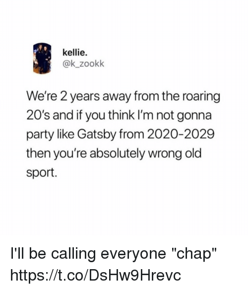 "Kellie: kellie.  @k_zookk  We're 2 years away from the roaring  20's and if you think I'm not gonna  party like Gatsby from 2020-2029  then you're absolutely wrong old  sport. I'll be calling everyone ""chap"" https://t.co/DsHw9Hrevc"
