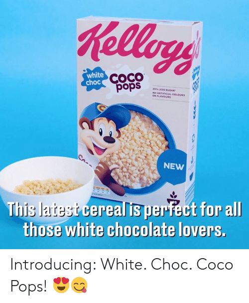 CoCo, Dank, and Chocolate: Kellogs  white  choc COCO  30% LESS SUuGAR  NO ARTIFICIAL COLOURS  OR FLAVOURS  sdod  NEW  This latest cerealis perfect for allI  those white chocolate lovers. Introducing: White. Choc. Coco Pops! 😍😋
