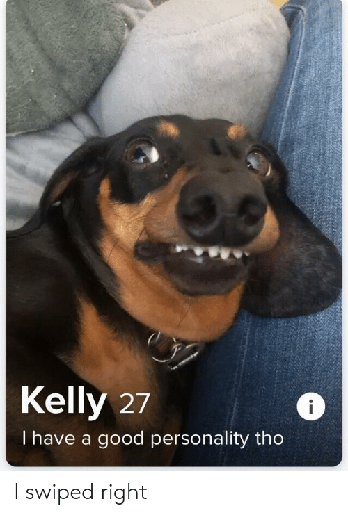 Good, Personality, and Right: Kelly 27  I have a good personality tho I swiped right