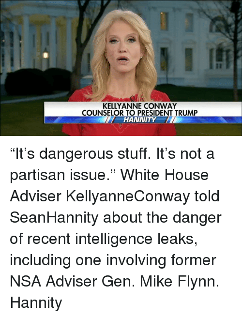 "kelli: KELLY ANNE CONWAY  COUNSELOR TO PRESIDENT TRUMP  HANNITY ""It's dangerous stuff. It's not a partisan issue."" White House Adviser KellyanneConway told SeanHannity about the danger of recent intelligence leaks, including one involving former NSA Adviser Gen. Mike Flynn. Hannity"