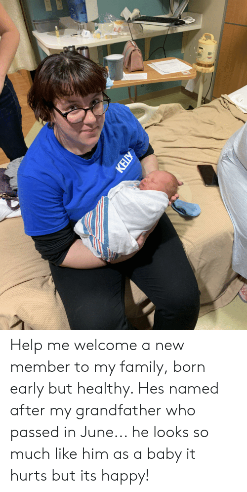 Family, Happy, and Help: KELLY Help me welcome a new member to my family, born early but healthy. Hes named after my grandfather who passed in June... he looks so much like him as a baby it hurts but its happy!
