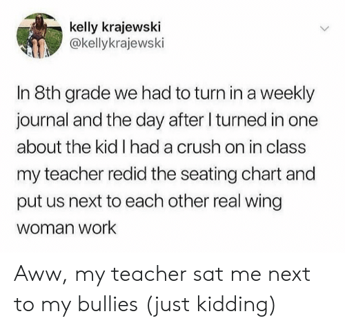 Aww, Crush, and Teacher: kelly krajewski  @kellykrajewski  In 8th grade we had to turn ina weekly  journal and the day after I turned in one  about the kid I had a crush on in class  my teacher redid the seating chart and  put us next to each other real wing  woman work Aww, my teacher sat me next to my bullies (just kidding)