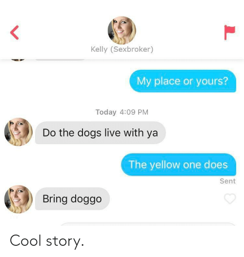 Dogs, Cool, and Live: Kelly (Sexbroker)  My place or yours?  Today 4:09 PM  Do the dogs live with ya  The yellow one does  Sent  Bring doggo Cool story.