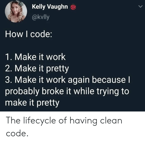 Work, How, and Code: Kelly Vaughn  @kvlly  How I code:  1. Make it work  2. Make it pretty  3. Make it work again becausel  probably broke it while trying to  make it pretty The lifecycle of having clean code.