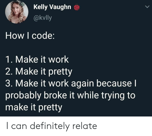 Kelly: Kelly Vaughn  @kvlly  How I code:  1. Make it work  2. Make it pretty  3. Make it work again becausel  probably broke it while trying to  make it pretty I can definitely relate