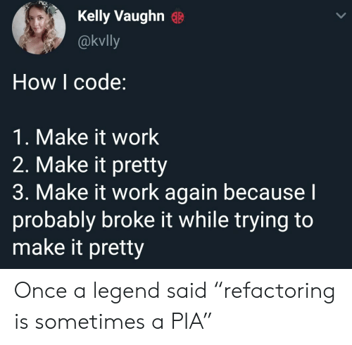 """Work, How, and Legend: Kelly VaughnB  @kvlly  How I code:  1. Make it work  2. Make it pretty  3. Make it work again becausel  probably broke it while trying to  make it pretty Once a legend said """"refactoring is sometimes a PIA"""""""