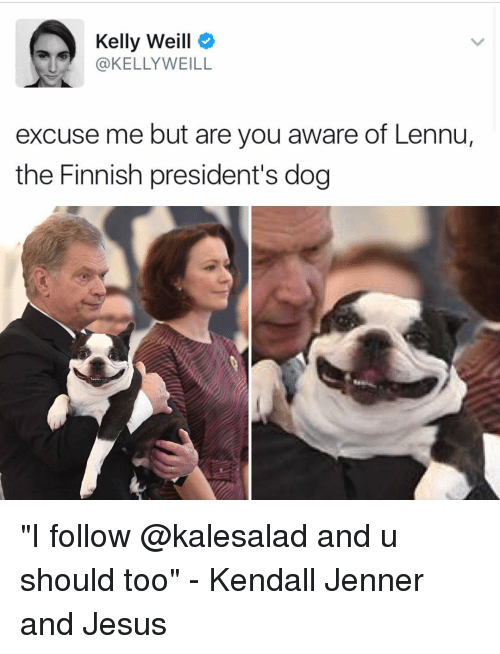 "kelli: Kelly Weill  KELLY WEILL  excuse me but are you aware of Lennu,  the Finnish president's dog ""I follow @kalesalad and u should too"" - Kendall Jenner and Jesus"