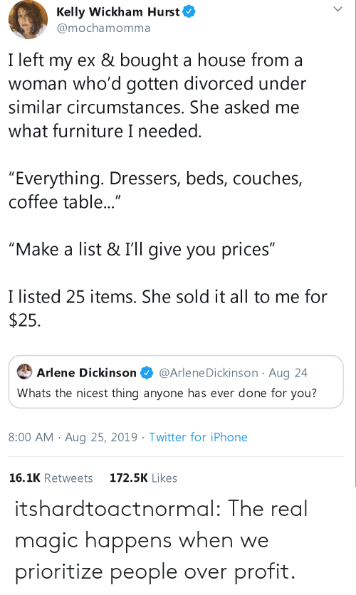 """Iphone, Tumblr, and Twitter: Kelly Wickham Hurst  @mochamomma  I left my ex & bought a house from a  woman who'd gotten divorced under  similar circumstances. She asked me  what furniture I needed.  """"Everything. Dressers, beds, couches,  coffee table...""""  """"Make a list & I'll give you prices""""  I listed 25 items. She sold it all to me for  $25  @Arlene Dickinson Aug 24  Arlene Dickinson  Whats the nicest thing anyone has ever done for you?  8:00 AM Aug 25, 2019. Twitter for iPhone  16.1K Retweets  172.5K Likes itshardtoactnormal:  The real magic happens when we prioritize people over profit."""
