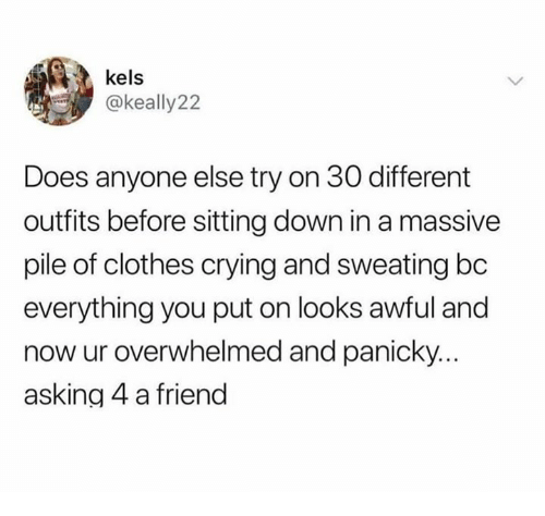 Clothes, Crying, and Relationships: kels  @keally22  Does anyone else try on 30 different  outfits before sitting down in a massive  pile of clothes crying and sweating bc  everything you put on looks awful and  now ur overwhelmed and panicky.  asking 4 a friend