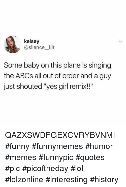 """Funny, Lol, and Memes: kelsey  asilence_ kit  Some baby on this plane is singing  the ABCs all out of order and a guy  just shouted """"yes girl remix!!"""" QAZXSWDFGEXCVRYBVNMI #funny #funnymemes #humor #memes #funnypic #quotes #pic #picoftheday #lol #lolzonline #interesting #history"""