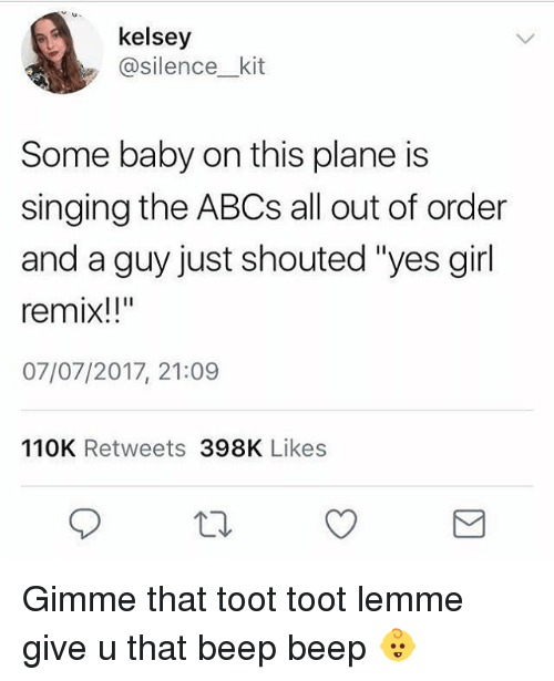 "Toots: kelsey  @silence_ kit  Some baby on this plane is  singing the ABCs all out of order  and a guy just shouted ""yes girl  remix!!""  07/07/2017, 21:09  110K Retweets 398K Likes Gimme that toot toot lemme give u that beep beep 👶"