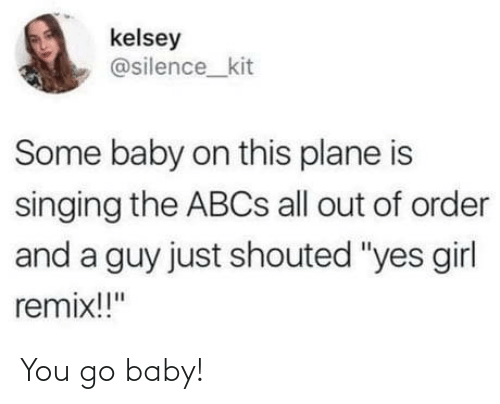 """Singing: kelsey  @silence_kit  Some baby on this plane is  singing the ABCS all out of order  and a guy just shouted """"yes girl  remix!!"""" You go baby!"""