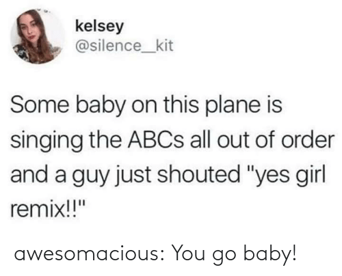 """Silence: kelsey  @silence_kit  Some baby on this plane is  singing the ABCS all out of order  and a guy just shouted """"yes girl  remix!!"""" awesomacious:  You go baby!"""