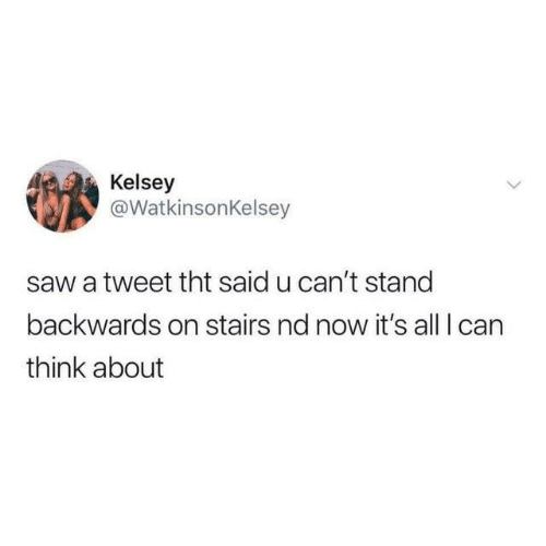 Dank, Saw, and 🤖: Kelsey  @WatkinsonKelsey  saw a tweet tht said u can't stand  backwards on stairs nd now it's all I can  think about