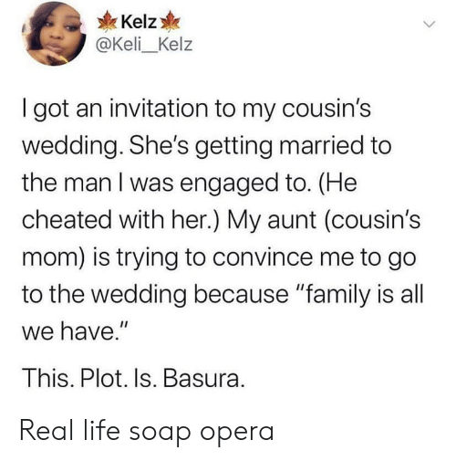 "getting married: Kelz  @Keli_Kelz  I got an invitation to my cousin's  wedding. She's getting married to  the man I was engaged to. (He  cheated with her.) My aunt (cousin's  mom) is trying to convince me to go  to the wedding because ""family is all  we have.""  This. Plot. Is. Basura. Real life soap opera"