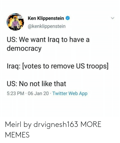 Remove: Ken Klippenstein  @kenklippenstein  US: We want Iraq to have a  democracy  Iraq: [votes to remove US troops]  US: No not like that  5:23 PM · 06 Jan 20 · Twitter Web App Meirl by drvignesh163 MORE MEMES