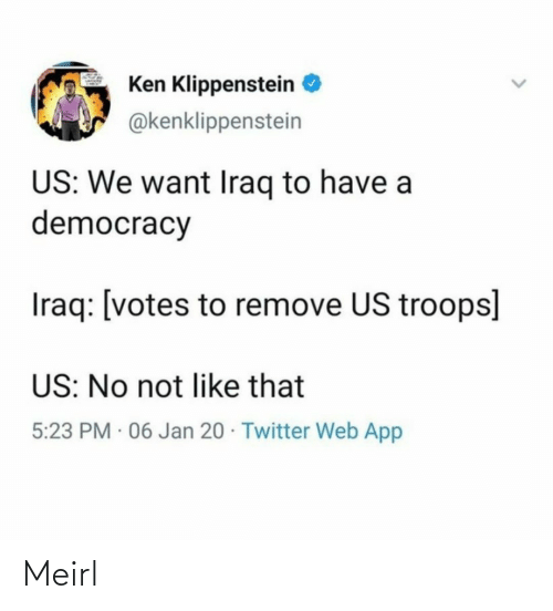 Remove: Ken Klippenstein  @kenklippenstein  US: We want Iraq to have a  democracy  Iraq: [votes to remove US troops]  US: No not like that  5:23 PM · 06 Jan 20 · Twitter Web App Meirl
